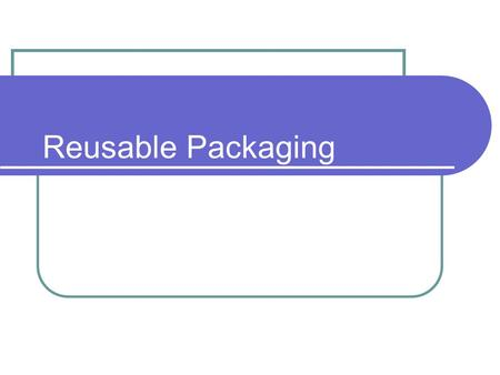 Reusable Packaging. Contents 1. Policy context for reusable packaging 2. Key factors affecting the performance of reusable packaging systems 3. Commercial.