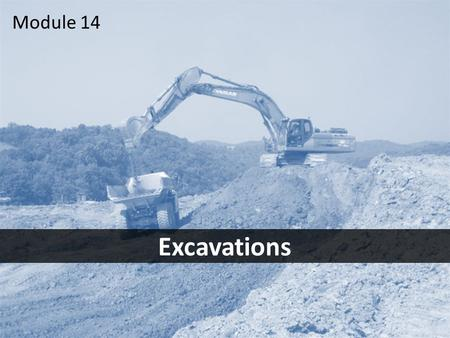 1 Excavations Module 14. 2Objectives After this module you should be able to – identify the most common excavation hazards – take the steps necessary.