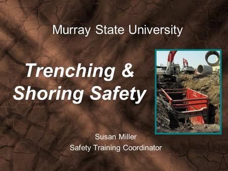 Trenching & Shoring Safety Susan Miller Safety Training Coordinator Murray State University.