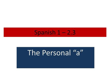 "Spanish 1 – 2.3 The Personal ""a"" Personal a Personal a does not exist in English. It is used in Spanish because it is grammatically correct. The hardest."