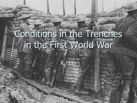 Conditions in the Trenches in the First World War K Hay.