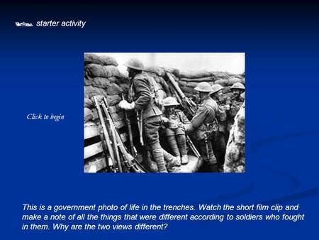  starter activity This is a government photo of life in the trenches. Watch the short film clip and make a note of all the things that were different.