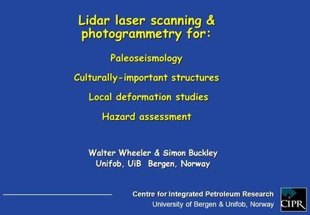 Centre for Integrated Petroleum Research University of Bergen & Unifob, Norway Walter Wheeler & Simon Buckley Unifob, UiB Bergen, Norway Lidar laser scanning.