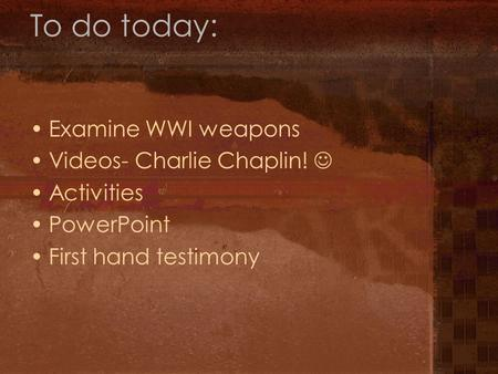 To do today: Examine WWI weapons Videos- Charlie Chaplin! Activities PowerPoint First hand testimony.