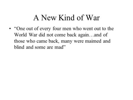 "A New Kind of War ""One out of every four men who went out to the World War did not come back again…and of those who came back, many were maimed and blind."