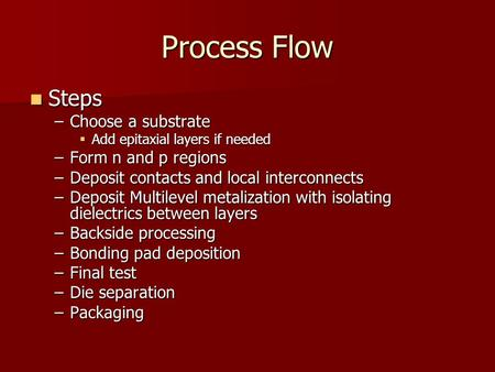 Process Flow Steps Steps –Choose a substrate  Add epitaxial layers if needed –Form n and p regions –Deposit contacts and local interconnects –Deposit.