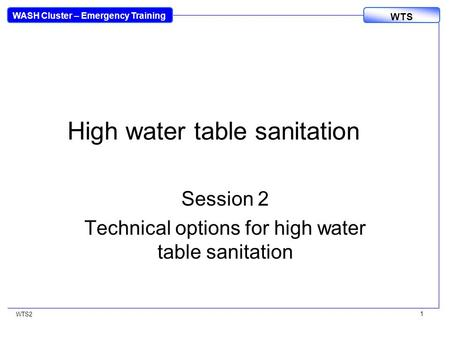 WASH Cluster – Emergency Training WTS WTS2 1 High water table sanitation Session 2 Technical options for high water table sanitation.