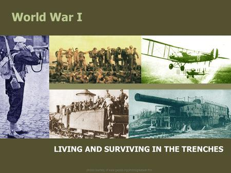 Photos courtesy of www.gwpda.org/photos/greatwar.htm World War I LIVING AND SURVIVING IN THE TRENCHES.