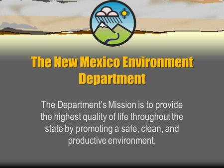 The New Mexico Environment Department The Department's Mission is to provide the highest quality of life throughout the state by promoting a safe, clean,