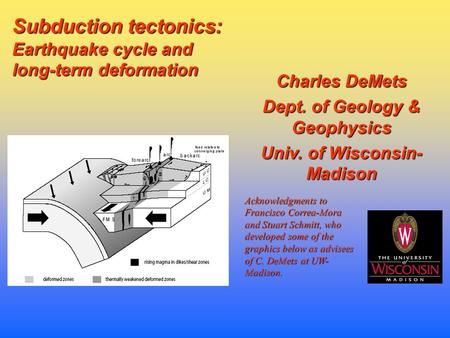 Charles DeMets Dept. of Geology & Geophysics Univ. of Wisconsin- Madison Subduction tectonics: Earthquake cycle and long-term deformation Acknowledgments.