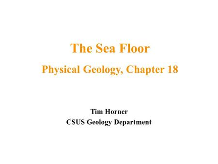 Tim Horner CSUS Geology Department The Sea Floor Physical Geology, Chapter 18.