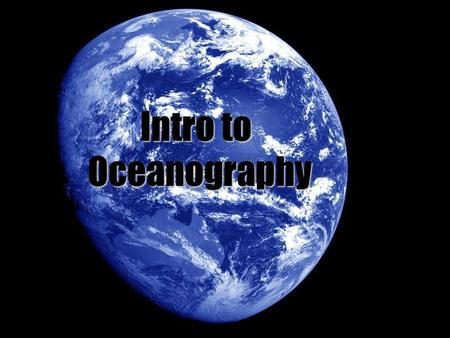 Intro to Oceanography. How does it differ from Marine Biology? Study of the ocean, its surroundings, and life within it. Marine bio studies marine organisms'