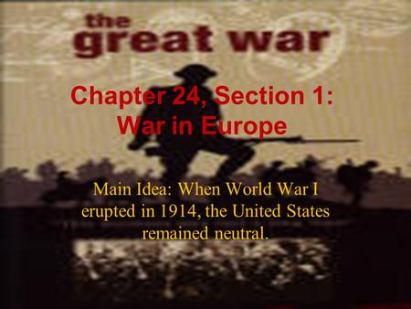 Chapter 24, Section 1: War in Europe Main Idea: When World War I erupted in 1914, the United States remained neutral.