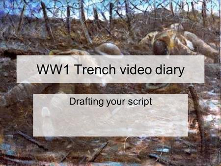 WW1 Trench video diary Drafting your script. Points to remember Your script must be hand written in your book It should reflect the research that is also.