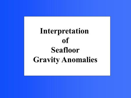 Interpretation of Seafloor Gravity Anomalies. Gravity measurements of the seafloor provide information about subsurface features. For example they help.