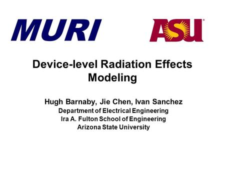 MURI Device-level Radiation Effects Modeling Hugh Barnaby, Jie Chen, Ivan Sanchez Department of Electrical Engineering Ira A. Fulton School of Engineering.