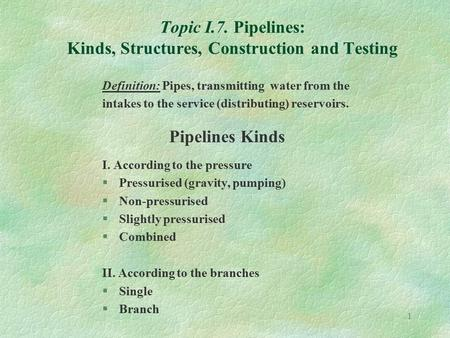1 Topic I.7. Pipelines: Kinds, Structures, Construction and Testing Definition: Pipes, transmitting water from the intakes to the service (distributing)