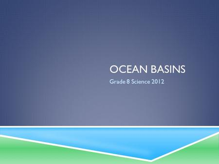 OCEAN BASINS Grade 8 Science 2012. OCEAN BASINS  Oceans form the largest ecosystem on Earth.  Much remains to be discovered about what lies below the.