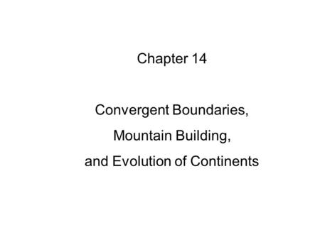 Chapter 14 Convergent Boundaries, Mountain Building, and Evolution of Continents.