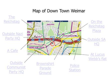 Map of Down Town Weimar The Reichstag Outside Nazi Party HQ A Cafe Outside Communist Party HQ Brownshirt Parade Ground Police Station On the Reichstag.