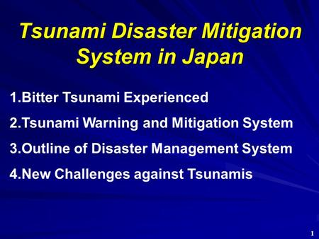 Tsunami Disaster Mitigation System in Japan 1.Bitter Tsunami Experienced 2.Tsunami Warning and Mitigation System 3.Outline of Disaster Management System.