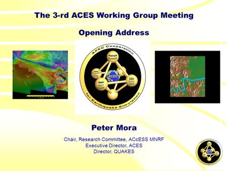 The 3-rd ACES Working Group Meeting Opening Address Peter Mora Chair, Research Committee, ACcESS MNRF Executive Director, ACES Director, QUAKES.