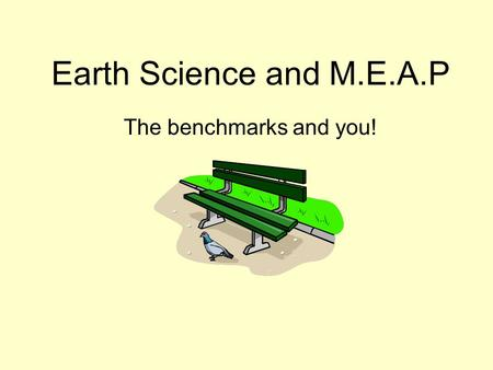 Earth Science and M.E.A.P The benchmarks and you!.