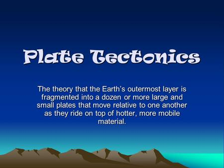 Plate Tectonics The theory that the Earth's outermost layer is fragmented into a dozen or more large and small plates that move relative to one another.