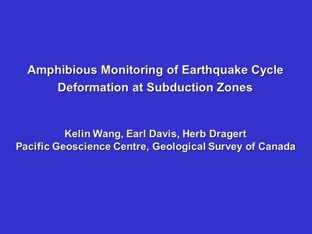 Amphibious Monitoring of Earthquake Cycle Deformation at Subduction Zones Kelin Wang, Earl Davis, Herb Dragert Pacific Geoscience Centre, Geological Survey.