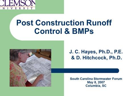 Post Construction Runoff Control & BMPs J. C. Hayes, Ph.D., P.E. & D. Hitchcock, Ph.D. South Carolina Stormwater Forum May 8, 2007 Columbia, SC.