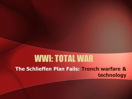 WWI: TOTAL WAR The Schlieffen Plan Fails: Trench warfare & technology.