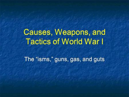 "Causes, Weapons, and Tactics of World War I The ""isms,"" guns, gas, and guts."