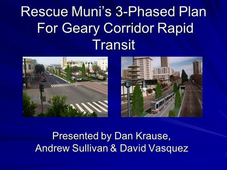Rescue Muni's 3-Phased Plan For Geary Corridor Rapid Transit Presented by Dan Krause, Andrew Sullivan & David Vasquez.