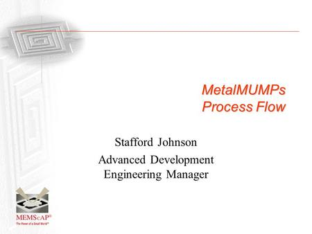 MetalMUMPs Process Flow Stafford Johnson Advanced Development Engineering Manager.