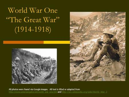 "World War One ""The Great War"" (1914-1918) All photos were found via Google images. All text is lifted or adapted from"