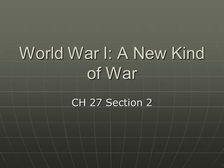 World War I: A New Kind of War CH 27 Section 2. The Belligerents The warring countries formed two powerful sides The warring countries formed two powerful.