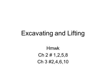 Excavating and Lifting Hmwk Ch 2 # 1,2,5,8 Ch 3 #2,4,6,10.