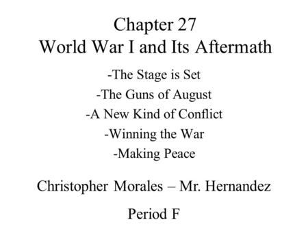 Chapter 27 World War I and Its Aftermath -The Stage is Set -The Guns of August -A New Kind of Conflict -Winning the War -Making Peace Christopher Morales.
