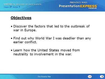 Chapter 21 Section 1 The Road to War Discover the factors that led to the outbreak of war in Europe. Find out why World War I was deadlier than any earlier.