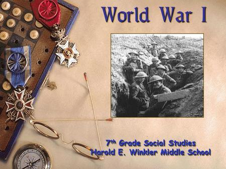 World War I World War I 7 th Grade Social Studies Harold E. Winkler Middle School 7 th Grade Social Studies Harold E. Winkler Middle School.