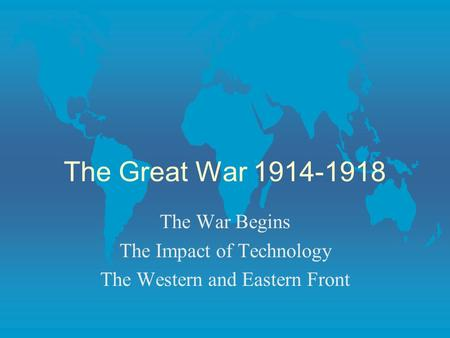 The Great War 1914-1918 The War Begins The Impact of Technology The Western and Eastern Front.