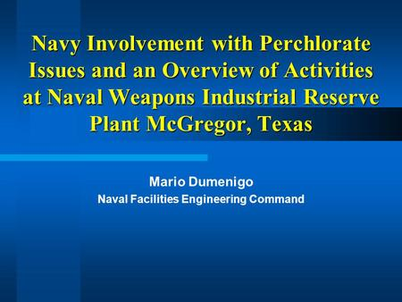 Navy Involvement with Perchlorate Issues and an Overview of Activities at Naval Weapons Industrial Reserve Plant McGregor, Texas Mario Dumenigo Naval Facilities.