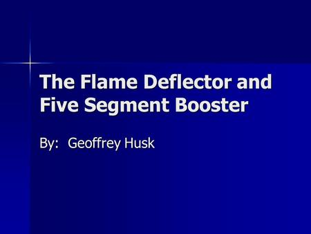 The Flame Deflector and Five Segment Booster By: Geoffrey Husk.