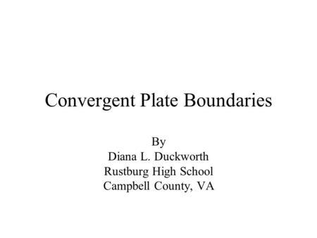 Convergent Plate Boundaries By Diana L. Duckworth Rustburg High School Campbell County, VA.