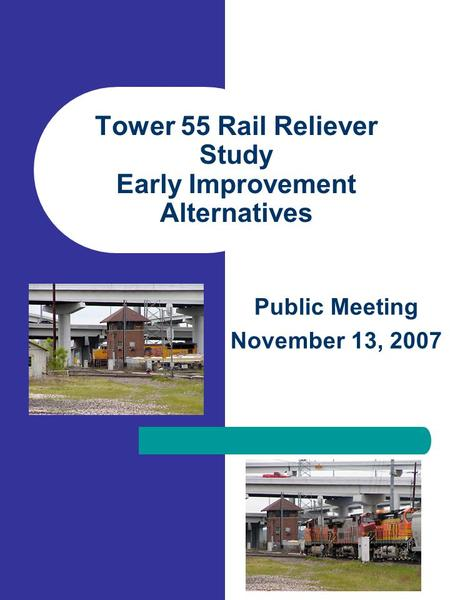 Tower 55 Rail Reliever Study Early Improvement Alternatives Public Meeting November 13, 2007.