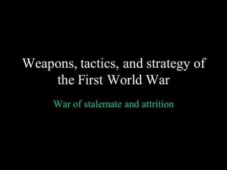 Weapons, tactics, and strategy of the First World War War of stalemate and attrition.