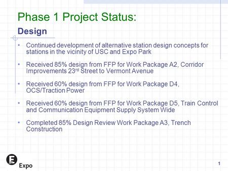 Phase 1 Project Status: Design Continued development of alternative station design concepts for stations in the vicinity of USC and Expo Park Received.