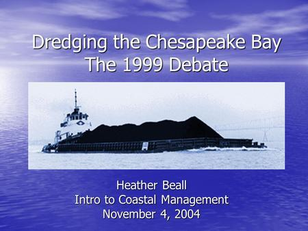 Dredging the Chesapeake Bay The 1999 Debate Heather Beall Intro to Coastal Management November 4, 2004.
