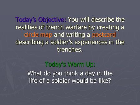 Today's Objective: You will describe the realities of trench warfare by creating a circle map and writing a postcard describing a soldier's experiences.