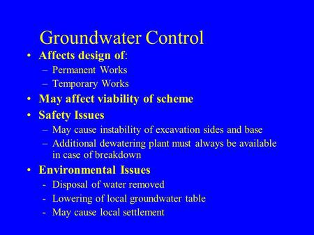 Groundwater Control Affects design of: –Permanent Works –Temporary Works May affect viability of scheme Safety Issues –May cause instability of excavation.